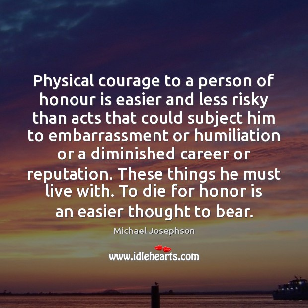 Physical courage to a person of honour is easier and less risky Michael Josephson Picture Quote