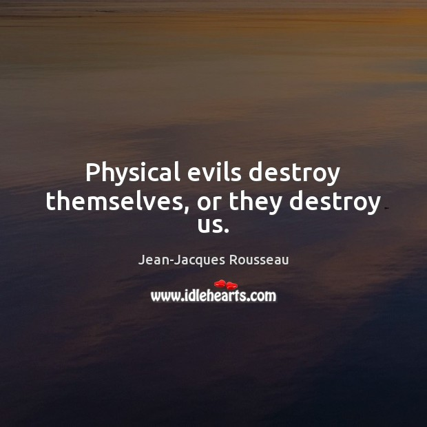 Physical evils destroy themselves, or they destroy us. Jean-Jacques Rousseau Picture Quote