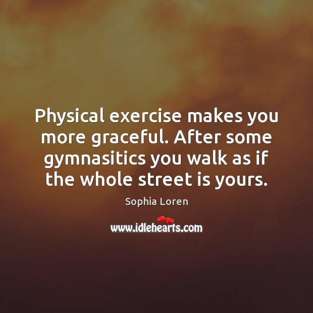 Physical exercise makes you more graceful. After some gymnasitics you walk as Sophia Loren Picture Quote