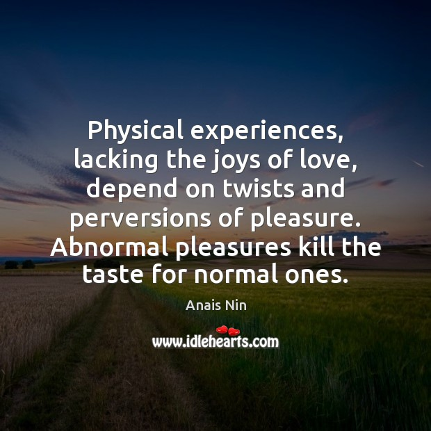 Physical experiences, lacking the joys of love, depend on twists and perversions Anais Nin Picture Quote