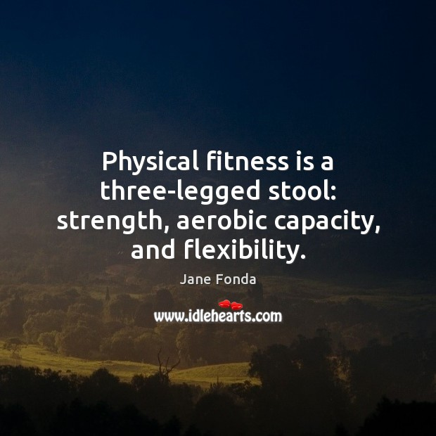 Image, Physical fitness is a three-legged stool: strength, aerobic capacity, and flexibility.