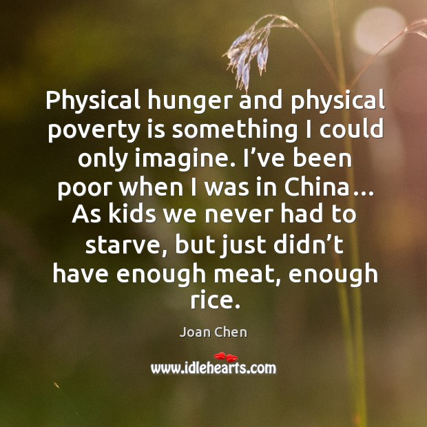 Physical hunger and physical poverty is something I could only imagine. Image