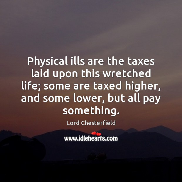 Physical ills are the taxes laid upon this wretched life; some are Lord Chesterfield Picture Quote