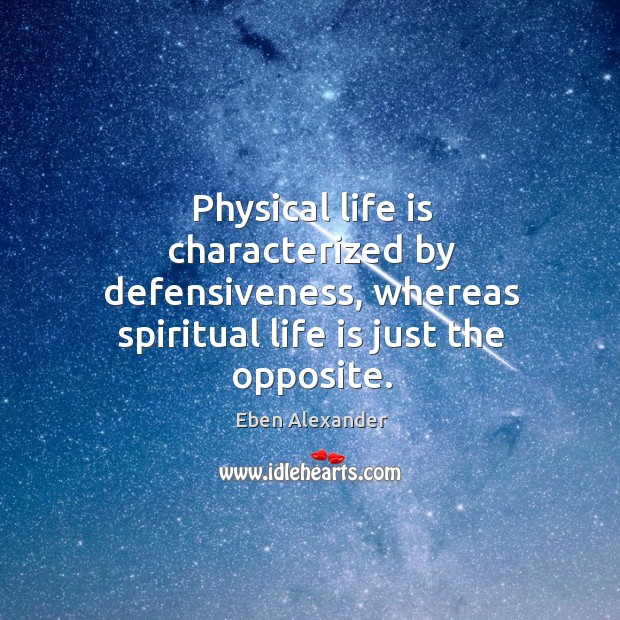 Physical life is characterized by defensiveness, whereas spiritual life is just the Eben Alexander Picture Quote