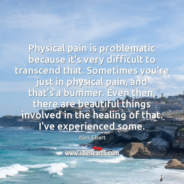 Image, Physical pain is problematic because it's very difficult to transcend that. Sometimes