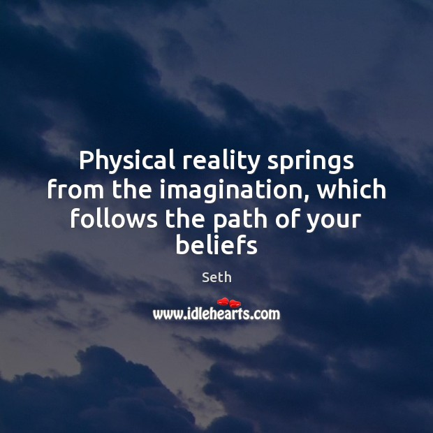 Physical reality springs from the imagination, which follows the path of your beliefs Seth Picture Quote