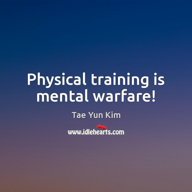 Physical training is mental warfare! Tae Yun Kim Picture Quote