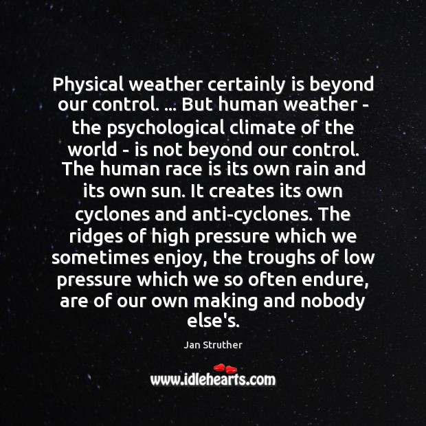 Physical weather certainly is beyond our control. … But human weather – the Jan Struther Picture Quote