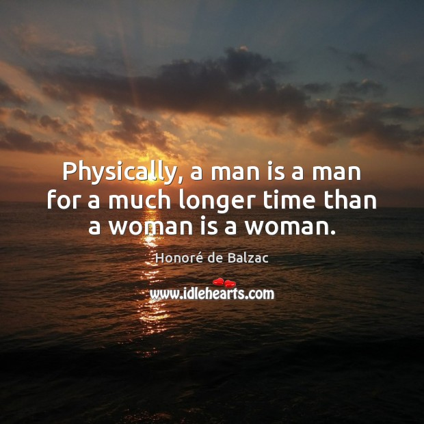 Physically, a man is a man for a much longer time than a woman is a woman. Image
