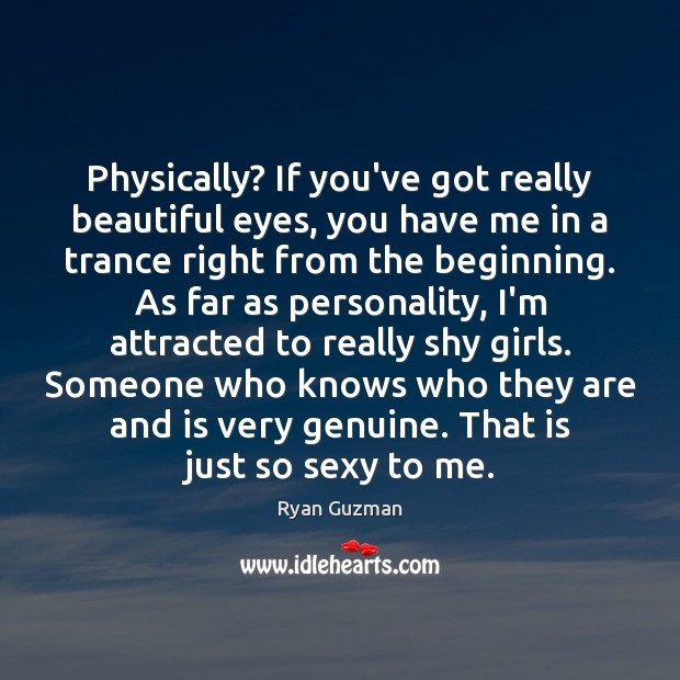 Ryan Guzman Picture Quote image saying: Physically? If you've got really beautiful eyes, you have me in a