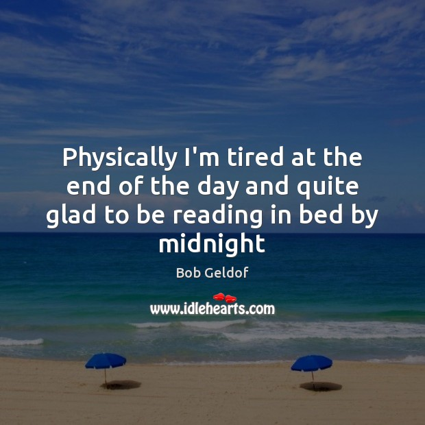 Physically I'm tired at the end of the day and quite glad to be reading in bed by midnight Bob Geldof Picture Quote