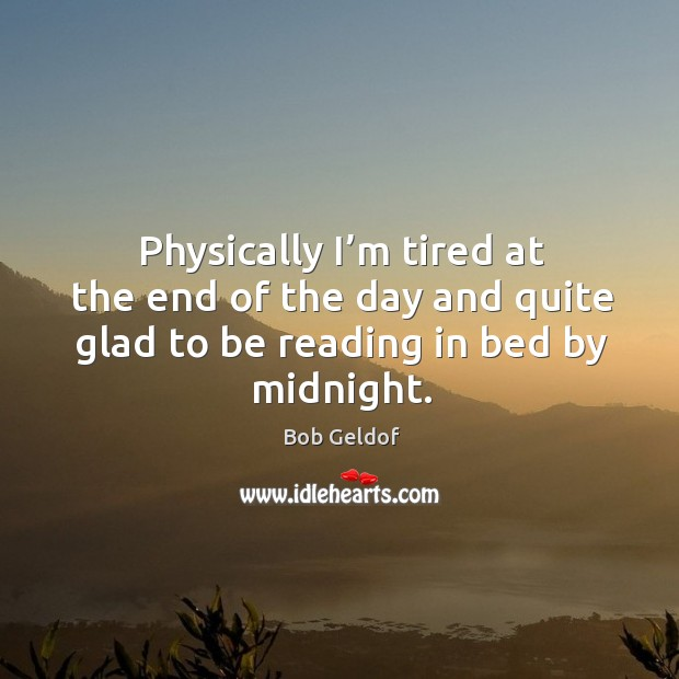 Physically I'm tired at the end of the day and quite glad to be reading in bed by midnight. Bob Geldof Picture Quote