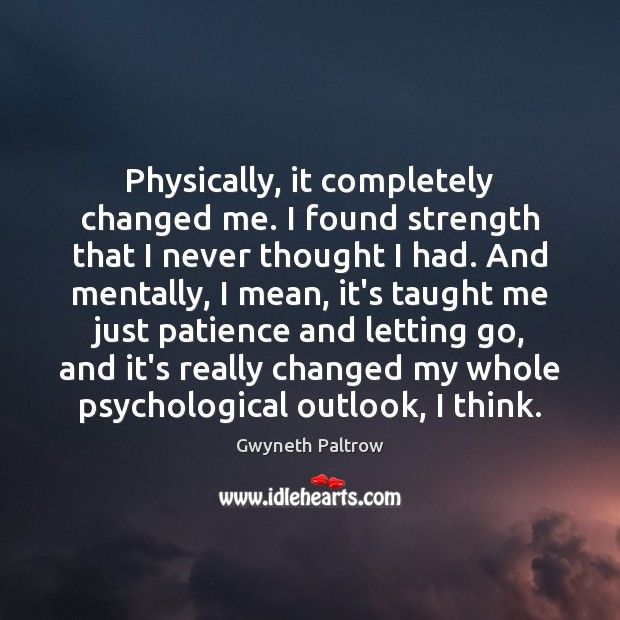 Physically, it completely changed me. I found strength that I never thought Gwyneth Paltrow Picture Quote