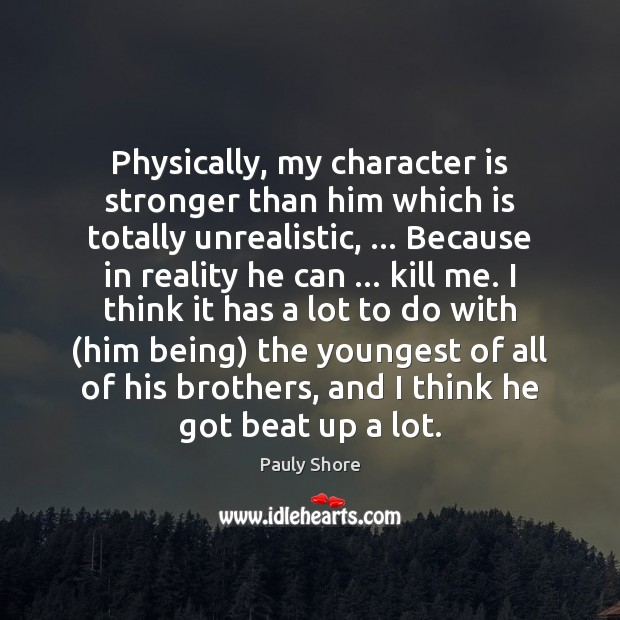 Physically, my character is stronger than him which is totally unrealistic, … Because Character Quotes Image