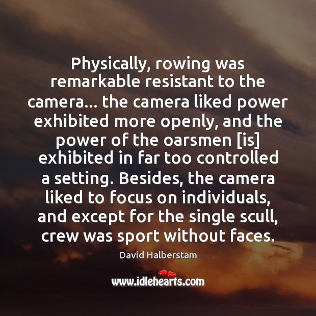 Physically, rowing was remarkable resistant to the camera… the camera liked power David Halberstam Picture Quote