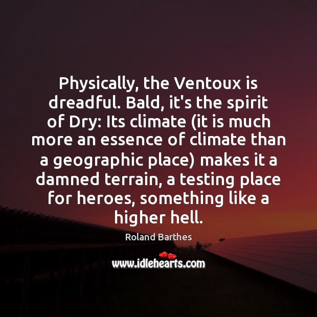 Physically, the Ventoux is dreadful. Bald, it's the spirit of Dry: Its Roland Barthes Picture Quote