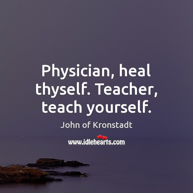 Physician, heal thyself. Teacher, teach yourself. John of Kronstadt Picture Quote