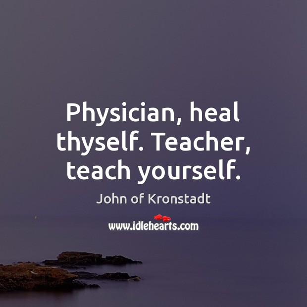 Physician, heal thyself. Teacher, teach yourself. John of Kronstadt Picture Quote