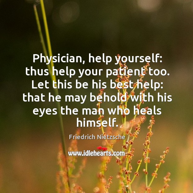 Physician, help yourself: thus help your patient too. Let this be his Image