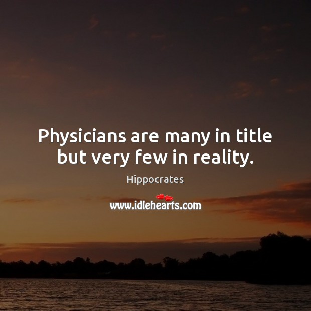 Physicians are many in title but very few in reality. Hippocrates Picture Quote