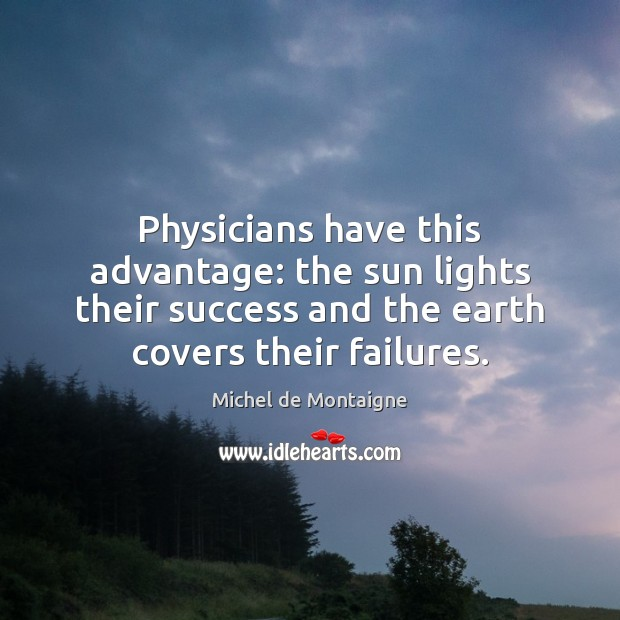 Physicians have this advantage: the sun lights their success and the earth Michel de Montaigne Picture Quote