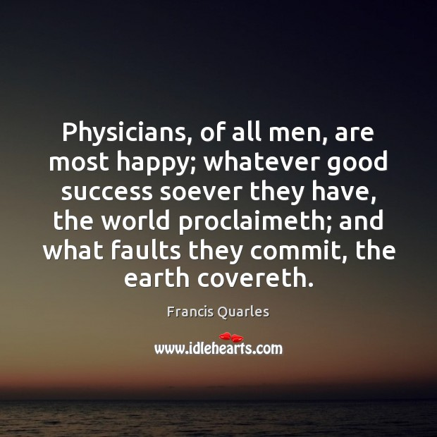 Physicians, of all men, are most happy; whatever good success soever they Francis Quarles Picture Quote