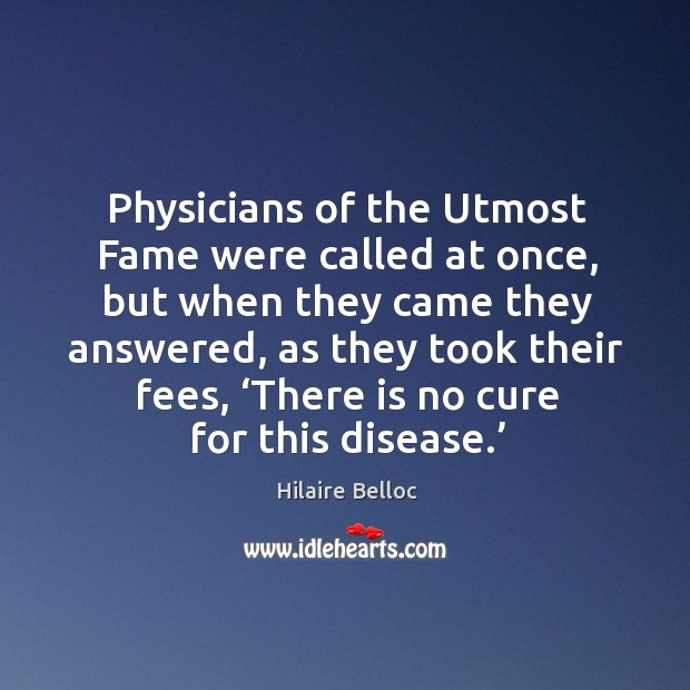 Physicians of the utmost fame were called at once, but when they came they answered Image