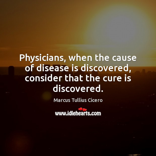 Image, Physicians, when the cause of disease is discovered, consider that the cure is discovered.