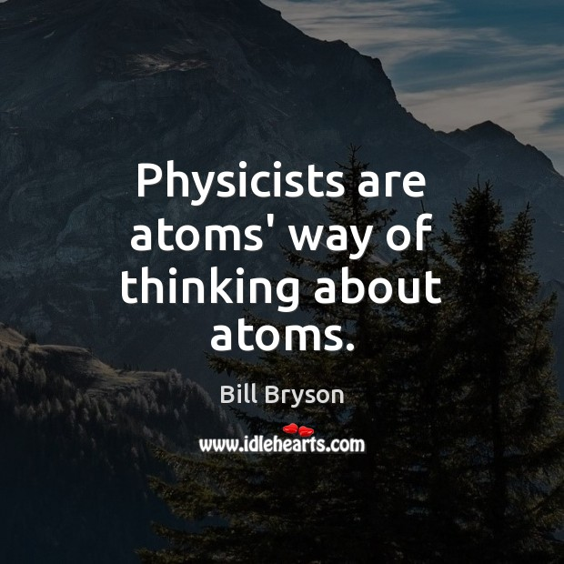 Image, Physicists are atoms' way of thinking about atoms.