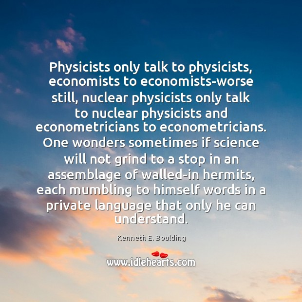 Image, Physicists only talk to physicists, economists to economists-worse still, nuclear physicists only
