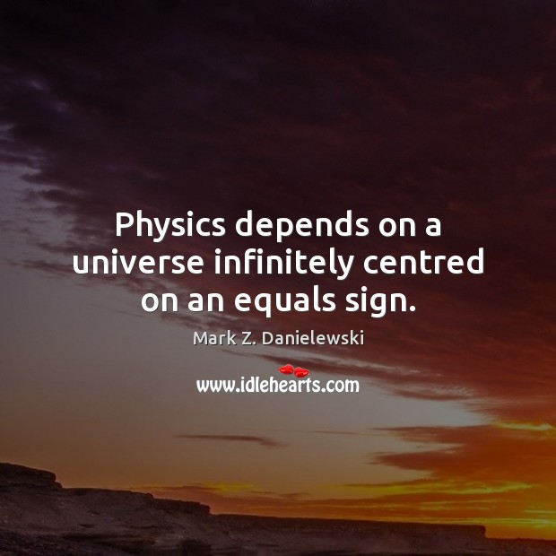 Physics depends on a universe infinitely centred on an equals sign. Mark Z. Danielewski Picture Quote