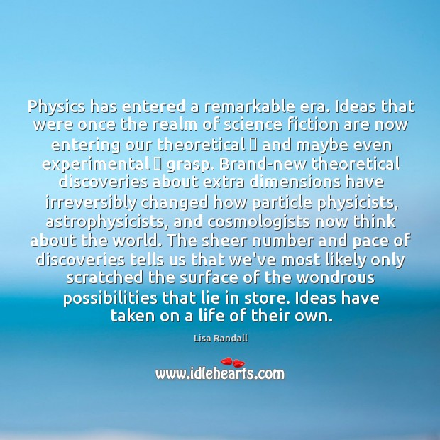 Physics has entered a remarkable era. Ideas that were once the realm Lisa Randall Picture Quote
