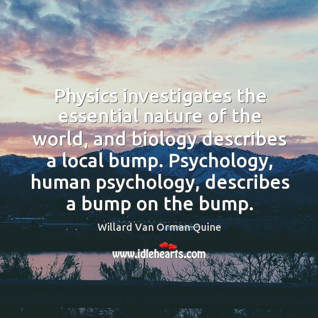 Physics investigates the essential nature of the world, and biology describes a local bump. Willard Van Orman Quine Picture Quote