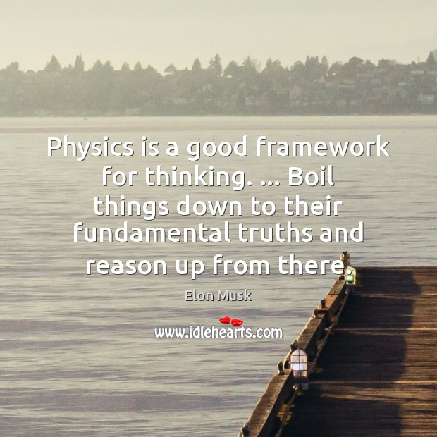 Physics is a good framework for thinking. … Boil things down to their Elon Musk Picture Quote