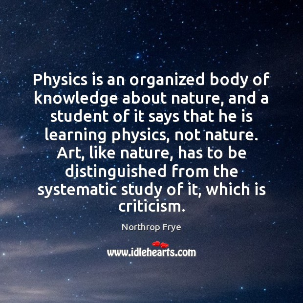 Physics is an organized body of knowledge about nature, and a student Northrop Frye Picture Quote