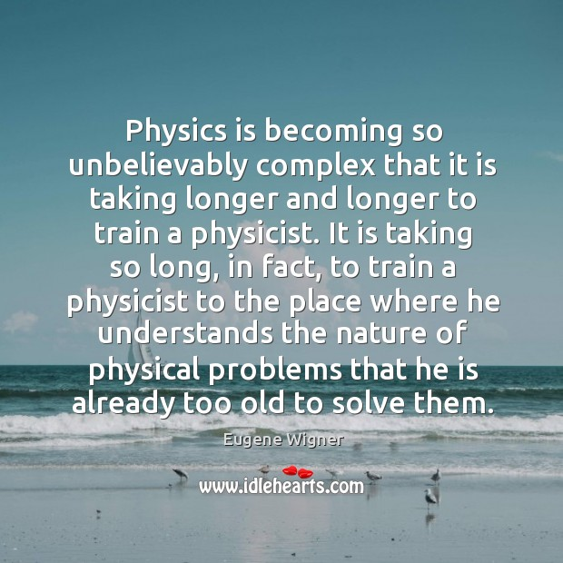 Physics is becoming so unbelievably complex that it is taking longer and longer to train a physicist. Image