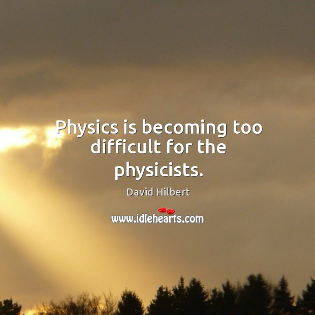 Physics is becoming too difficult for the physicists. David Hilbert Picture Quote