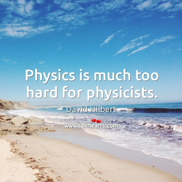 Physics is much too hard for physicists. David Hilbert Picture Quote