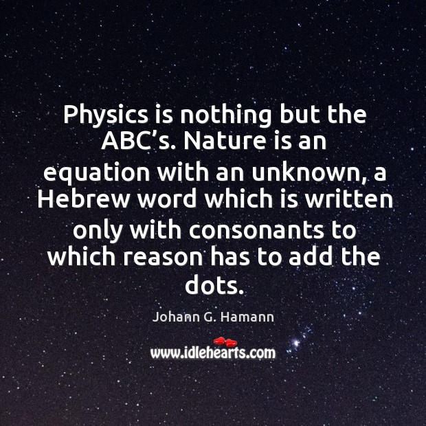 Physics is nothing but the abc's. Nature is an equation with an unknown, a hebrew word Image