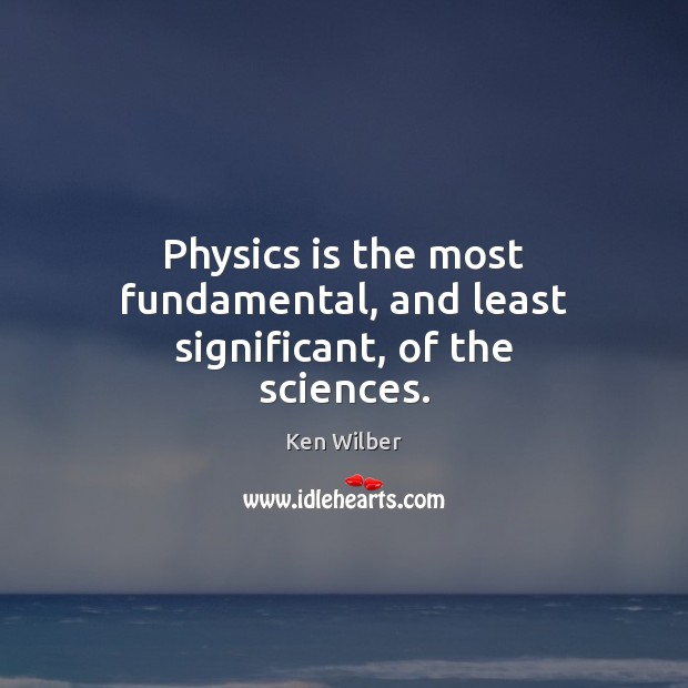 Physics is the most fundamental, and least significant, of the sciences. Image