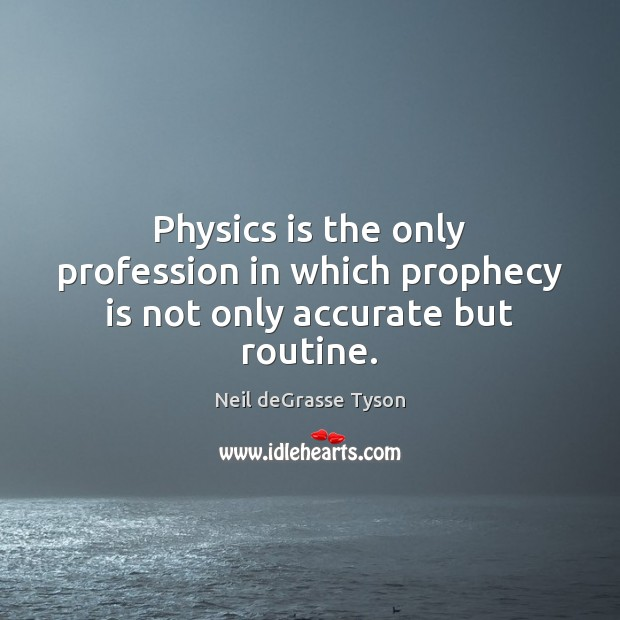 Physics is the only profession in which prophecy is not only accurate but routine. Neil deGrasse Tyson Picture Quote