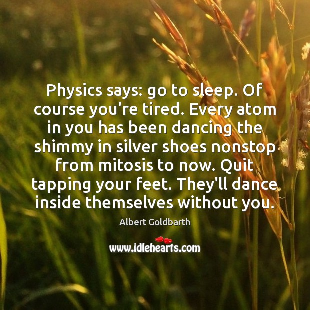 Image, Physics says: go to sleep. Of course you're tired. Every atom in