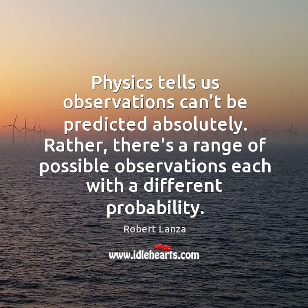 Physics tells us observations can't be predicted absolutely. Rather, there's a range Robert Lanza Picture Quote