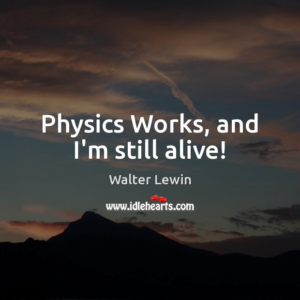 Physics Works, and I'm still alive! Image