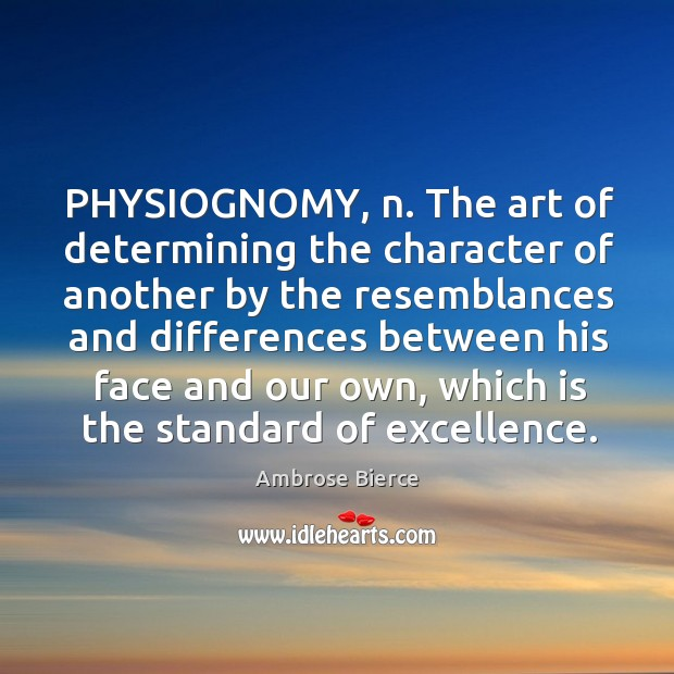 PHYSIOGNOMY, n. The art of determining the character of another by the Image