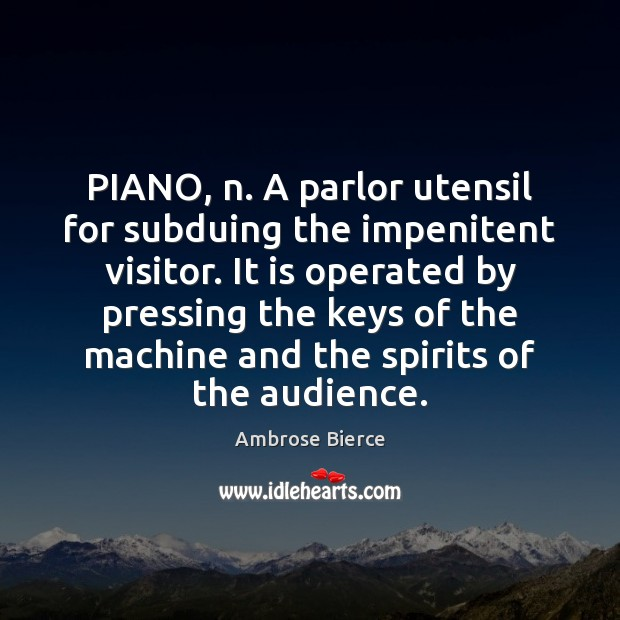 PIANO, n. A parlor utensil for subduing the impenitent visitor. It is Ambrose Bierce Picture Quote