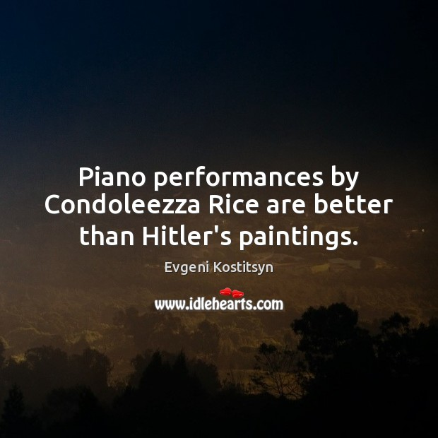 Image, Piano performances by Condoleezza Rice are better than Hitler's paintings.