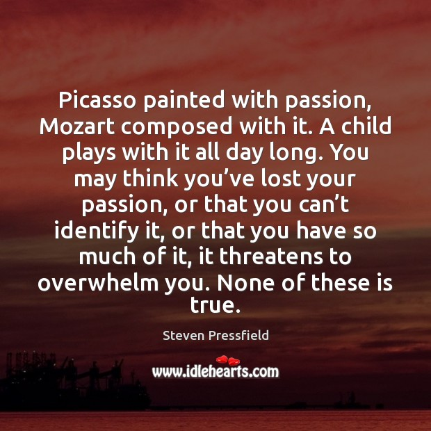 Picasso painted with passion, Mozart composed with it. A child plays with Image