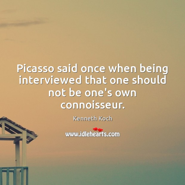 Kenneth Koch Picture Quote image saying: Picasso said once when being interviewed that one should not be one's own connoisseur.