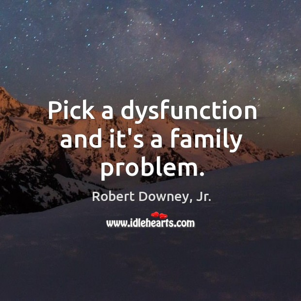 Pick a dysfunction and it's a family problem. Image